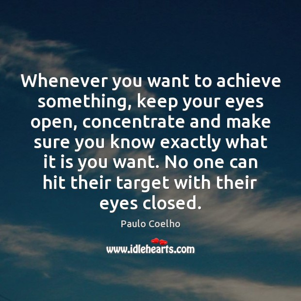 Whenever you want to achieve something, keep your eyes open, concentrate and Image