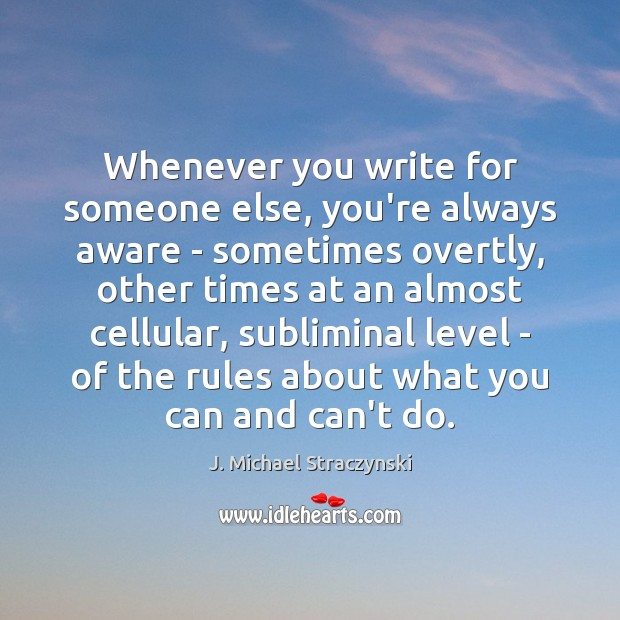 Whenever you write for someone else, you're always aware – sometimes overtly, J. Michael Straczynski Picture Quote
