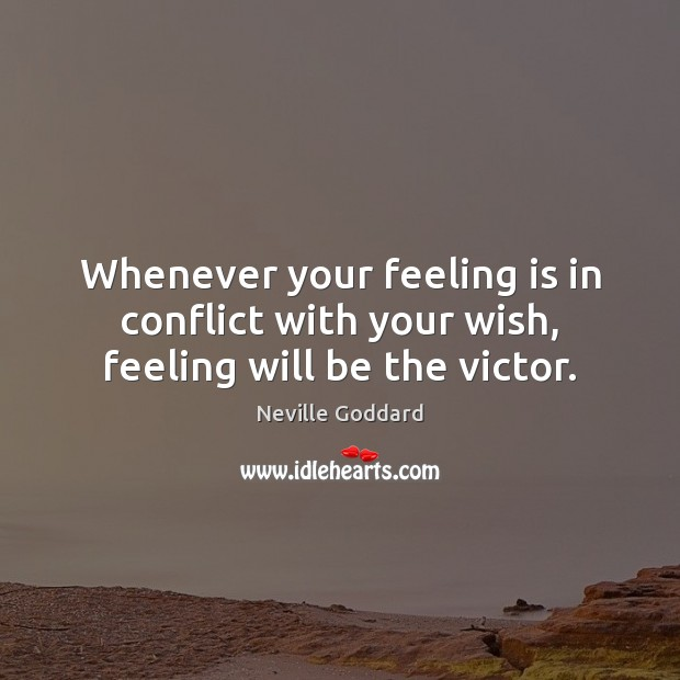 Whenever your feeling is in conflict with your wish, feeling will be the victor. Image