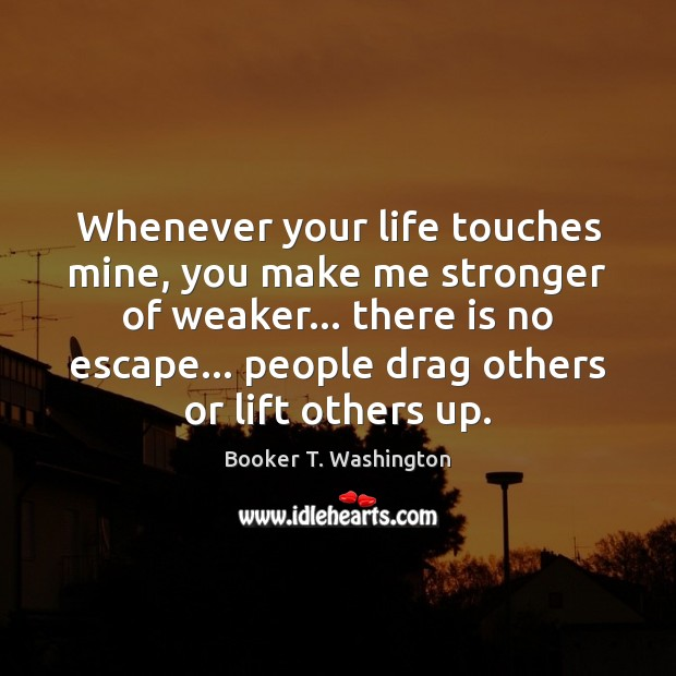 Image, Whenever your life touches mine, you make me stronger of weaker… there