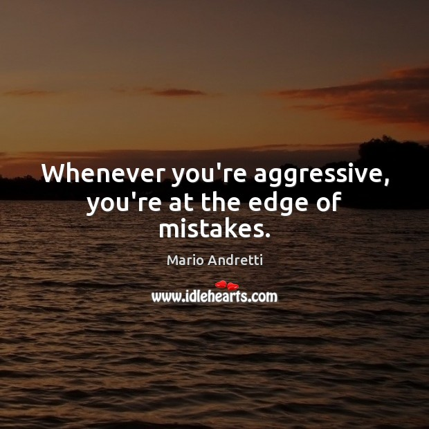 Whenever you're aggressive, you're at the edge of mistakes. Mario Andretti Picture Quote