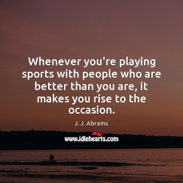 Whenever you're playing sports with people who are better than you are, Sports Quotes Image