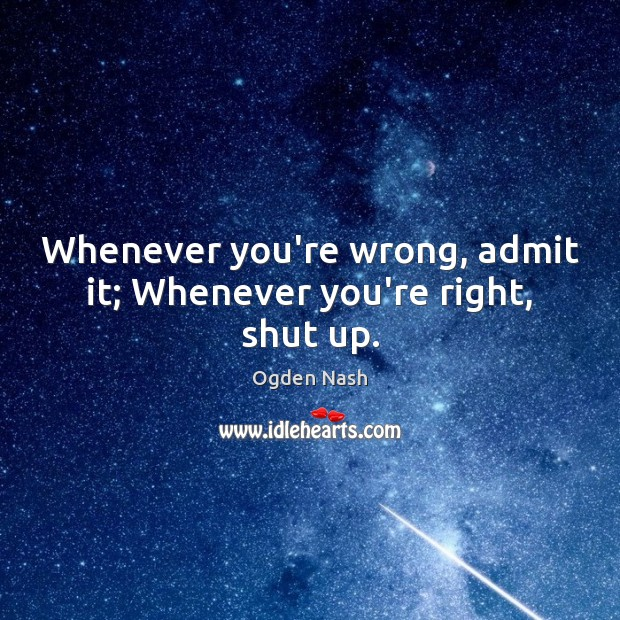 Whenever you're wrong, admit it; Whenever you're right, shut up. Image