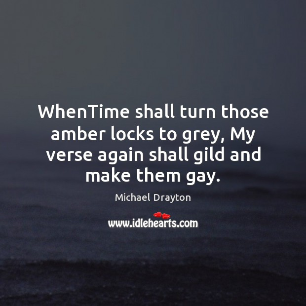 WhenTime shall turn those amber locks to grey, My verse again shall Image