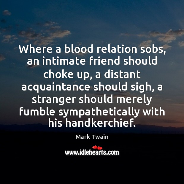 Where a blood relation sobs, an intimate friend should choke up, a Image