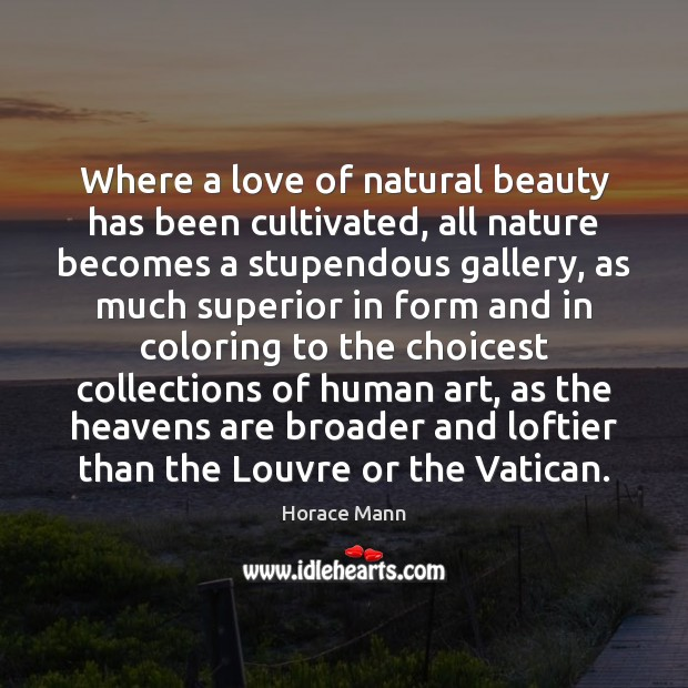 Where a love of natural beauty has been cultivated, all nature becomes Horace Mann Picture Quote
