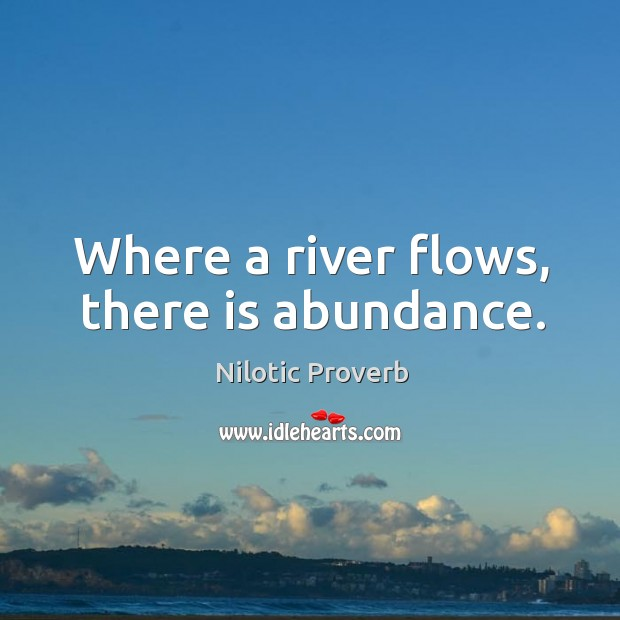 Where a river flows, there is abundance. Nilotic Proverbs Image