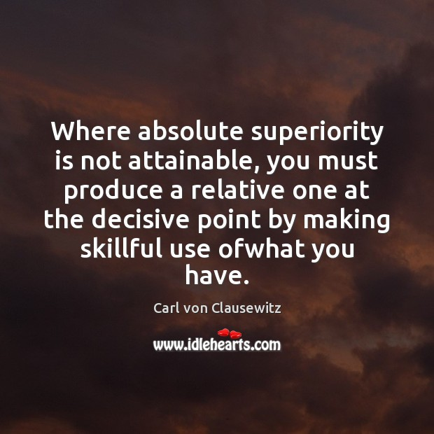 Where absolute superiority is not attainable, you must produce a relative one Carl von Clausewitz Picture Quote