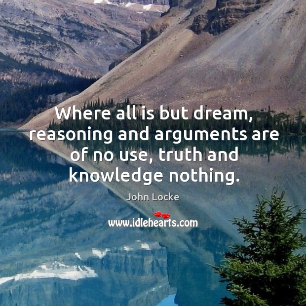 Image, Where all is but dream, reasoning and arguments are of no use, truth and knowledge nothing.