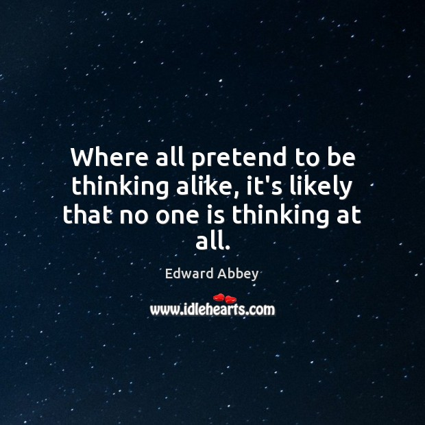 Where all pretend to be thinking alike, it's likely that no one is thinking at all. Edward Abbey Picture Quote