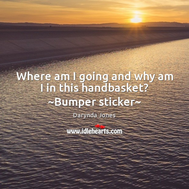 Where am I going and why am I in this handbasket? ~Bumper sticker~ Darynda Jones Picture Quote