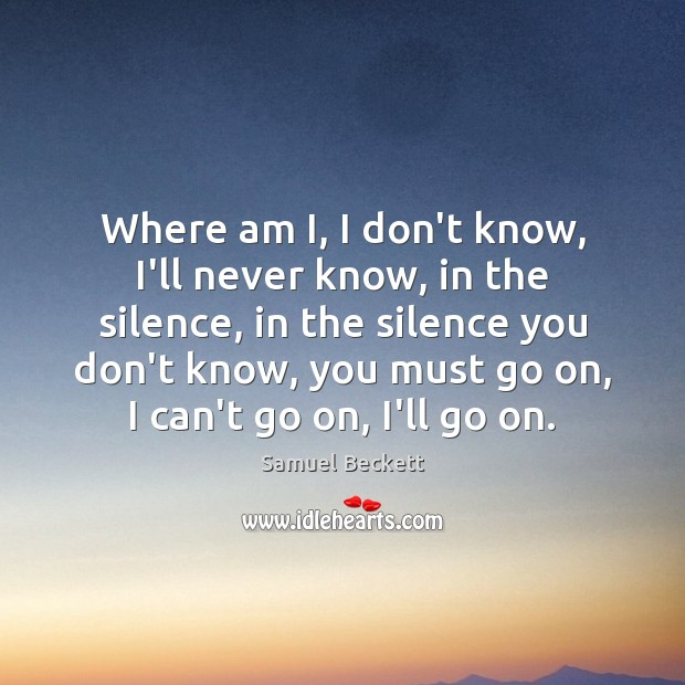 Where am I, I don't know, I'll never know, in the silence, Samuel Beckett Picture Quote