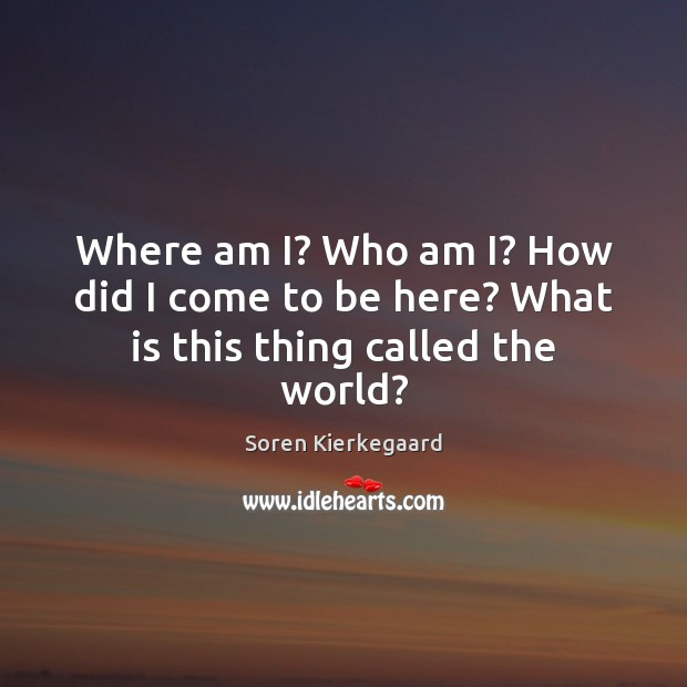 Where am I? Who am I? How did I come to be here? What is this thing called the world? Soren Kierkegaard Picture Quote