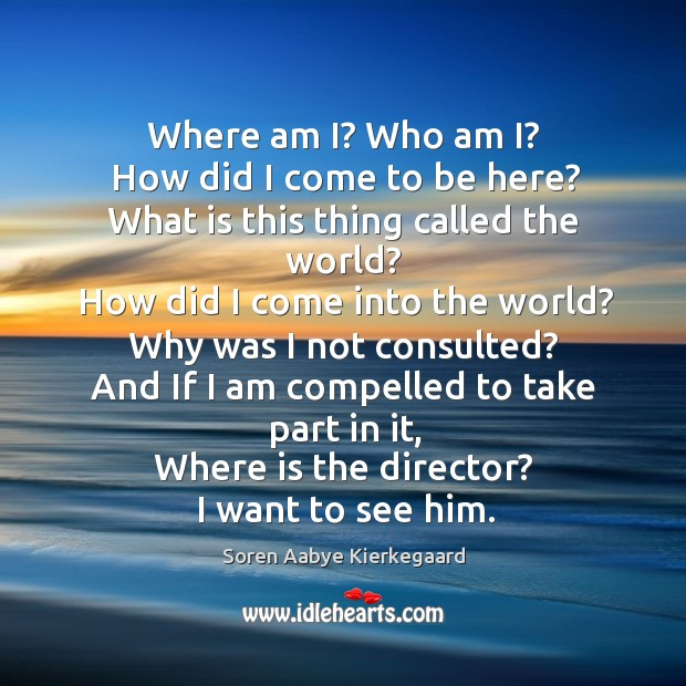Where am i? who am i? how did I come to be here? what is this thing called the world? Soren Aabye Kierkegaard Picture Quote