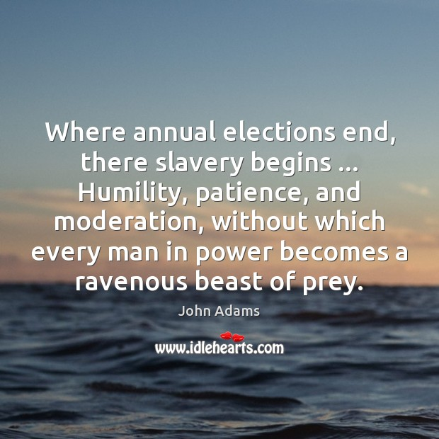 Where annual elections end, there slavery begins … Humility, patience, and moderation, without Image