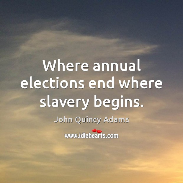 John Quincy Adams Picture Quote image saying: Where annual elections end where slavery begins.