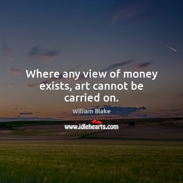Where any view of money exists, art cannot be carried on. William Blake Picture Quote