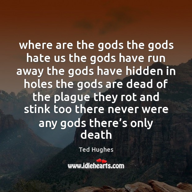 Where are the Gods the Gods hate us the Gods have run Ted Hughes Picture Quote