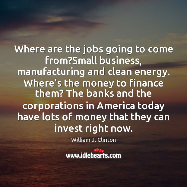 Where are the jobs going to come from?Small business, manufacturing and Finance Quotes Image