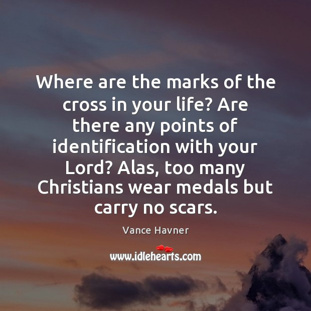 Vance Havner Picture Quote image saying: Where are the marks of the cross in your life? Are there