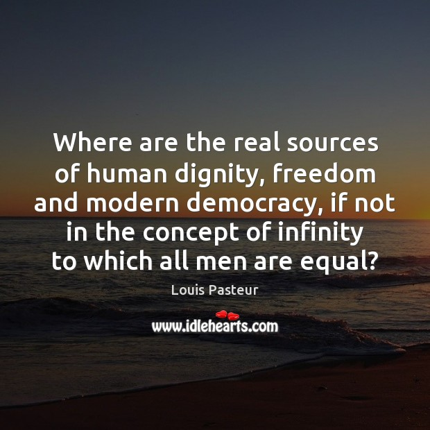 Where are the real sources of human dignity, freedom and modern democracy, Louis Pasteur Picture Quote