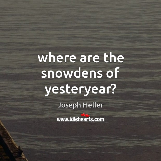Where are the snowdens of yesteryear? Joseph Heller Picture Quote