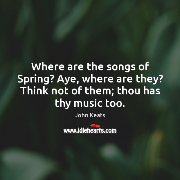 Where are the songs of Spring? Aye, where are they? Think not Image