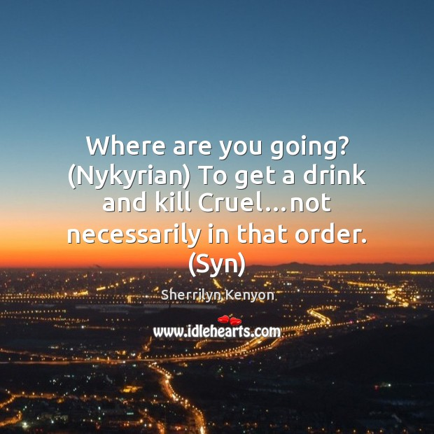Where are you going? (Nykyrian) To get a drink and kill Cruel… Sherrilyn Kenyon Picture Quote