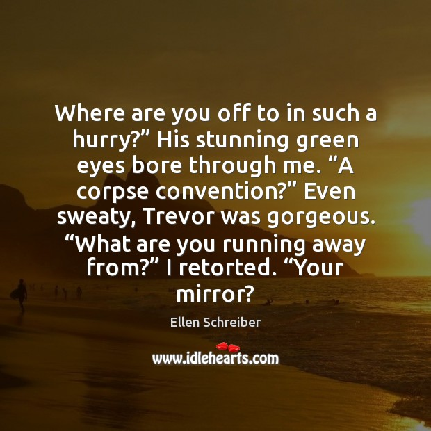 "Ellen Schreiber Picture Quote image saying: Where are you off to in such a hurry?"" His stunning green"