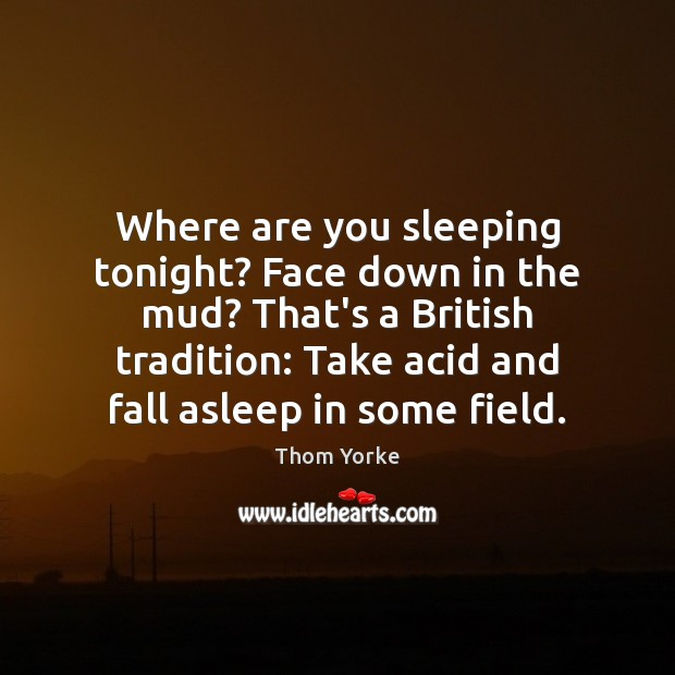 Where are you sleeping tonight? Face down in the mud? That's a Thom Yorke Picture Quote
