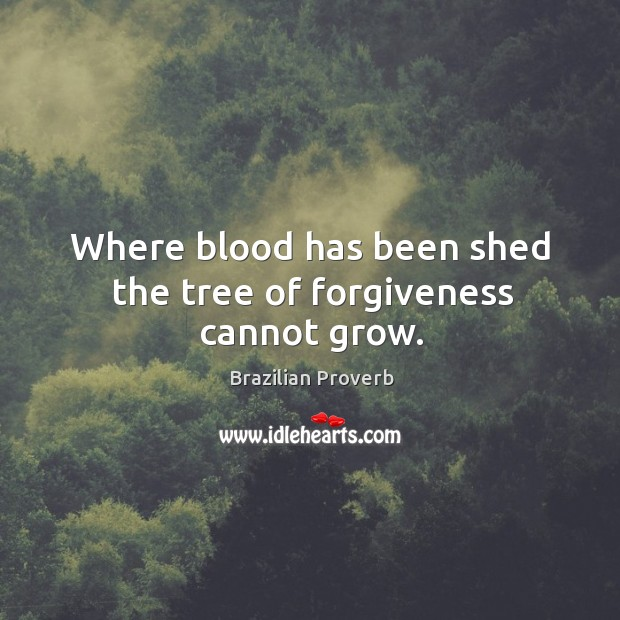 Where blood has been shed the tree of forgiveness cannot grow. Brazilian Proverbs Image