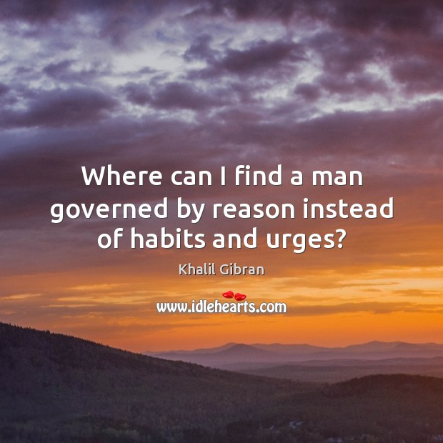 Where can I find a man governed by reason instead of habits and urges? Khalil Gibran Picture Quote