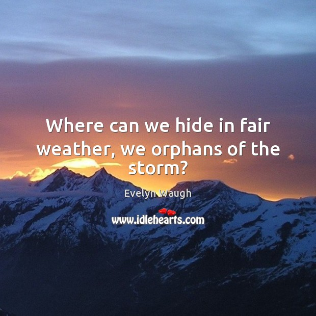 Where can we hide in fair weather, we orphans of the storm? Evelyn Waugh Picture Quote