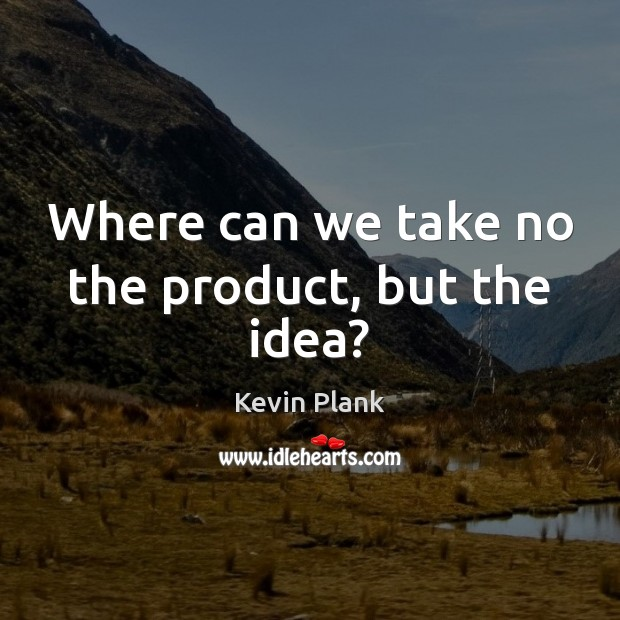 Where can we take no the product, but the idea? Image