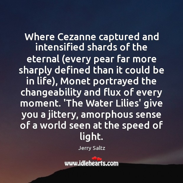 Where Cezanne captured and intensified shards of the eternal (every pear far Jerry Saltz Picture Quote