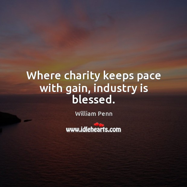 Where charity keeps pace with gain, industry is blessed. William Penn Picture Quote
