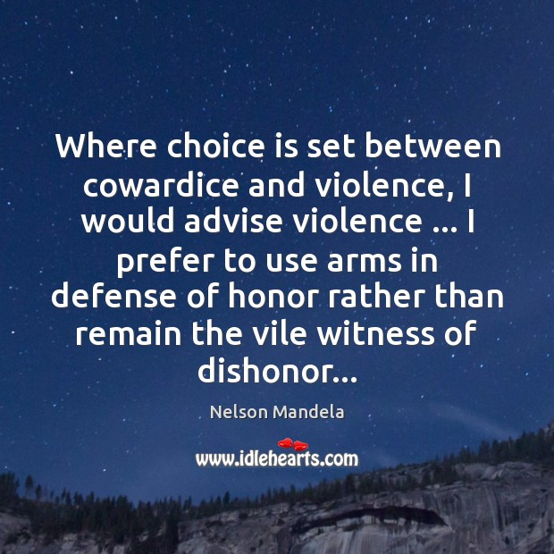 Where choice is set between cowardice and violence, I would advise violence … Nelson Mandela Picture Quote
