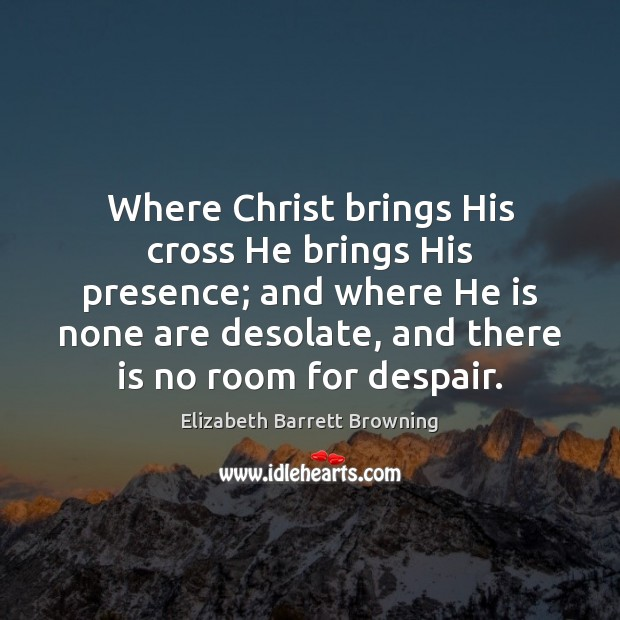 Where Christ brings His cross He brings His presence; and where He Elizabeth Barrett Browning Picture Quote