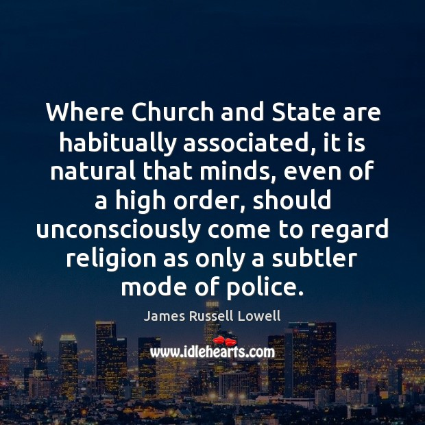 Where Church and State are habitually associated, it is natural that minds, James Russell Lowell Picture Quote