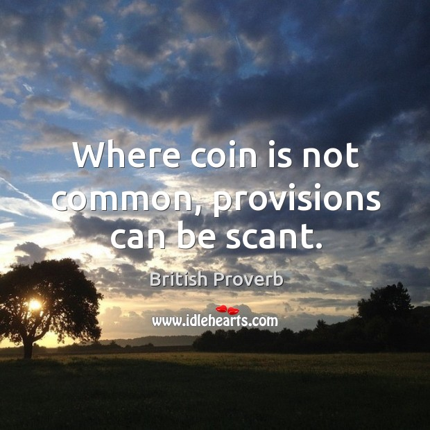 Where coin is not common, provisions can be scant. British Proverbs Image