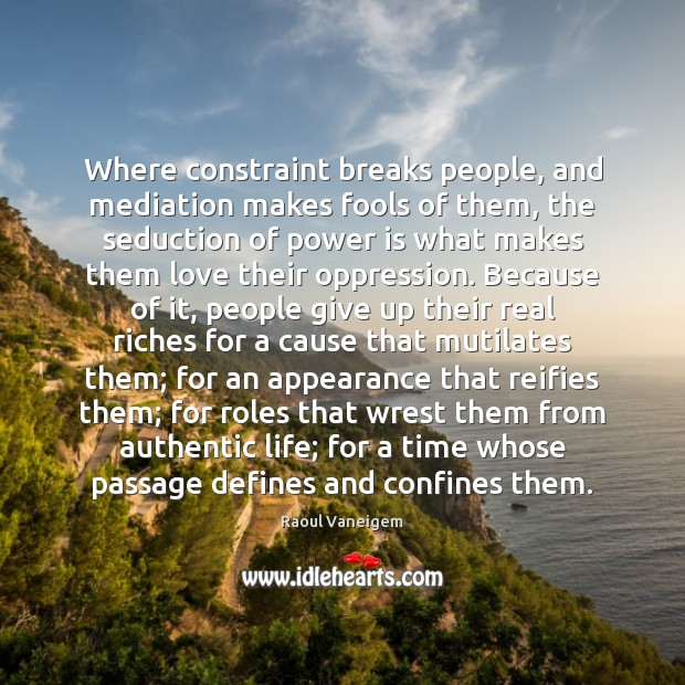 Where constraint breaks people, and mediation makes fools of them, the seduction Raoul Vaneigem Picture Quote