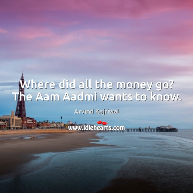 Image, Where did all the money go? The Aam Aadmi wants to know.