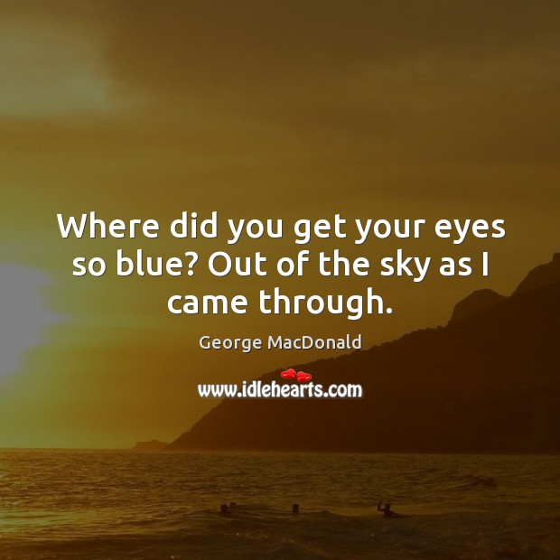 Image, Where did you get your eyes so blue? Out of the sky as I came through.