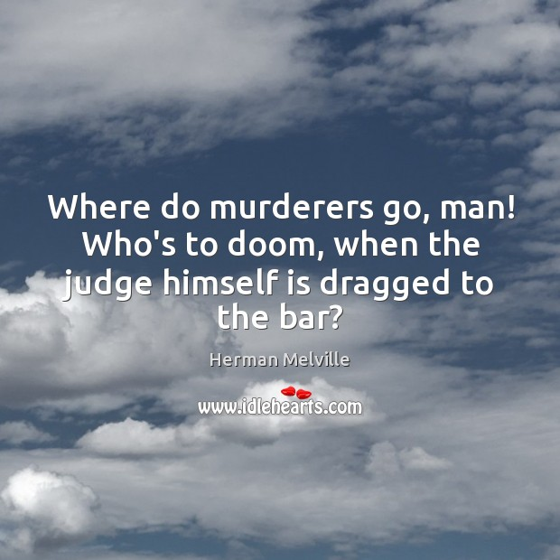 Where do murderers go, man! Who's to doom, when the judge himself is dragged to the bar? Herman Melville Picture Quote