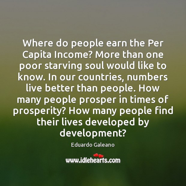 Where do people earn the Per Capita Income? More than one poor Eduardo Galeano Picture Quote