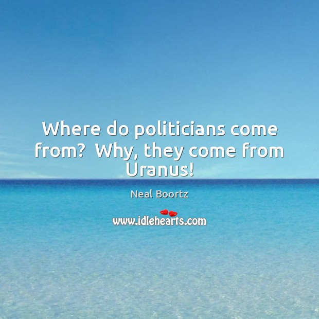 Where do politicians come from?  Why, they come from Uranus! Neal Boortz Picture Quote