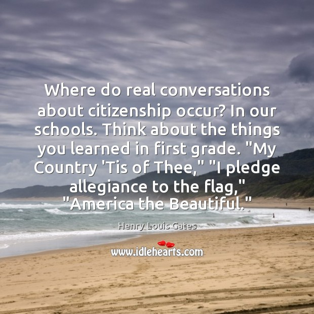 Where do real conversations about citizenship occur? In our schools. Think about Henry Louis Gates Picture Quote