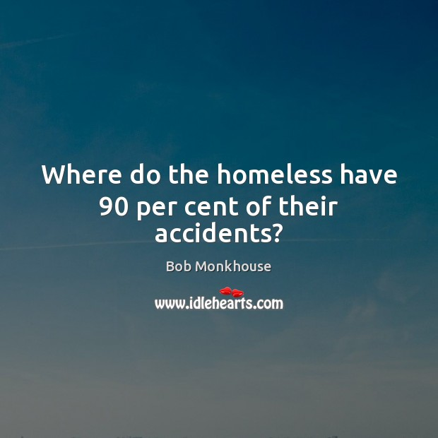 Image, Where do the homeless have 90 per cent of their accidents?
