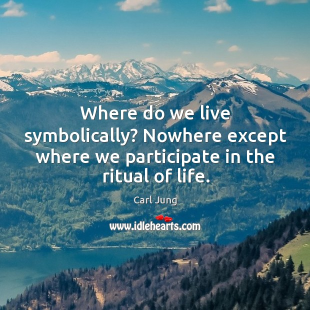 Where do we live symbolically? Nowhere except where we participate in the ritual of life. Image