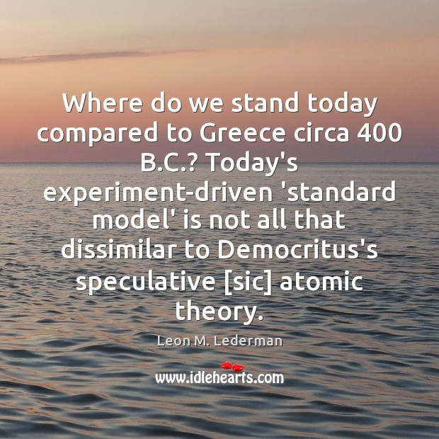 Where do we stand today compared to Greece circa 400 B.C.? Today's Leon M. Lederman Picture Quote